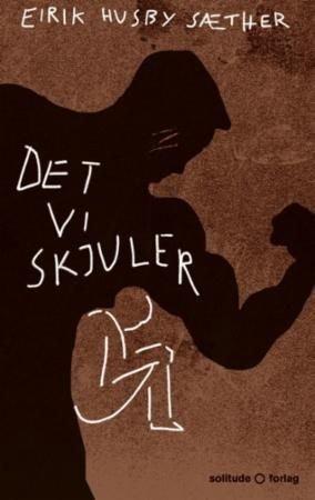 Det vi skjuler, Eirik Husby Sæther, Solitude forlag, 2018, 189 s.